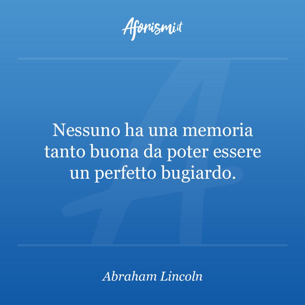 Aforisma Abraham Lincoln - Nessuno ha una memoria tanto buona da poter essere un perfetto bugiardo.