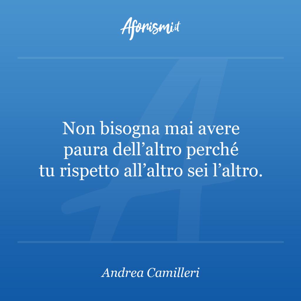 Aforisma Andrea Camilleri - Non bisogna mai avere paura dell'altro perché tu rispetto all'altro sei l'altro.