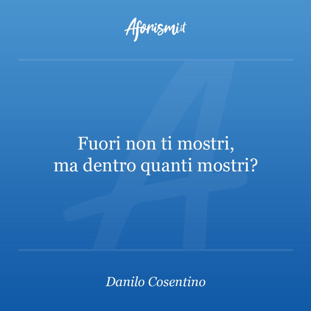 Aforisma Danilo Cosentino - Fuori non ti mostri, ma dentro quanti mostri?