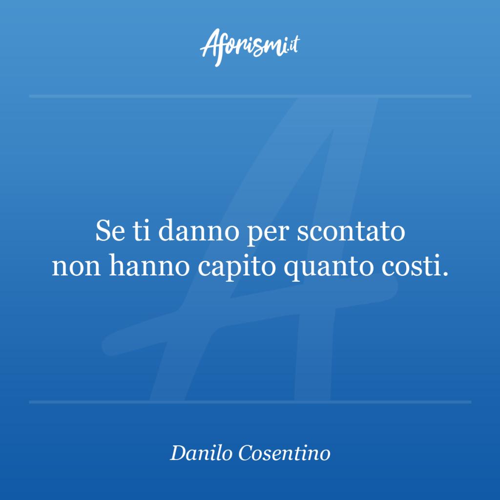 Aforisma Danilo Cosentino - Se ti danno per scontato non hanno capito quanto costi.