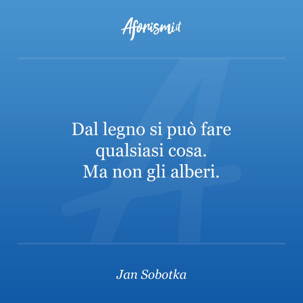 Aforisma Jan Sobotka - Dal legno si può fare qualsiasi cosa. Ma non gli alberi.
