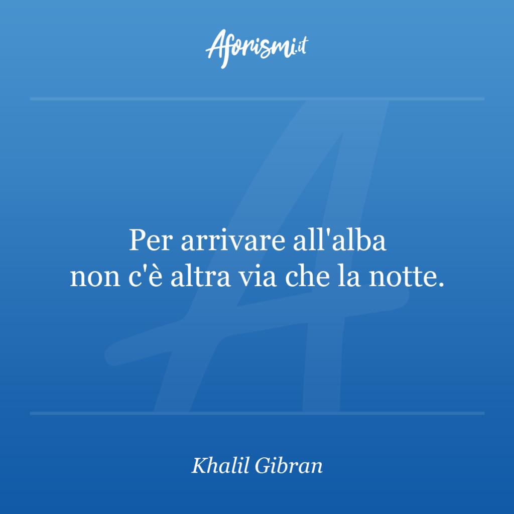 Aforisma Khalil Gibran - Per arrivare all'alba non c'è altra via che la notte.
