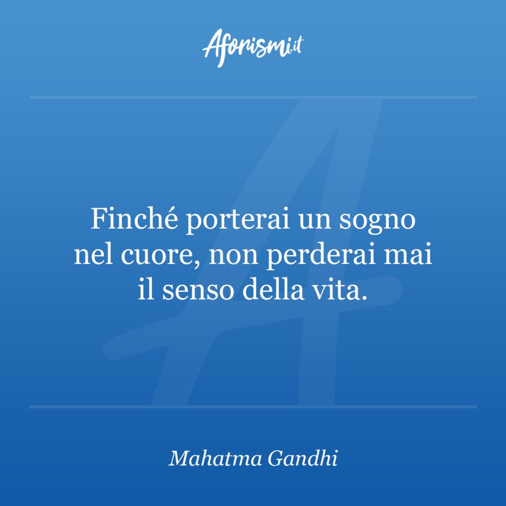 Aforisma Mahatma Gandhi - Finché porterai un sogno nel cuore, non perderai mai il senso della vita.