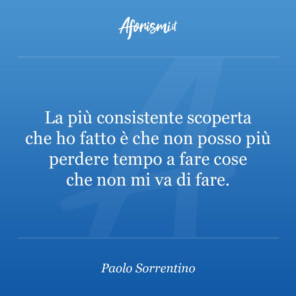 Aforisma Paolo Sorrentino - La più consistente scoperta che ho fatto è che non posso più perdere tempo a fare cose che non mi va di fare.