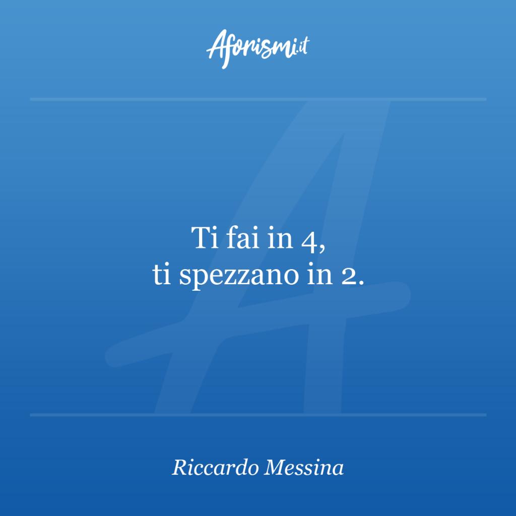 Aforisma Riccardo Messina - Ti fai in 4, ti spezzano in 2.