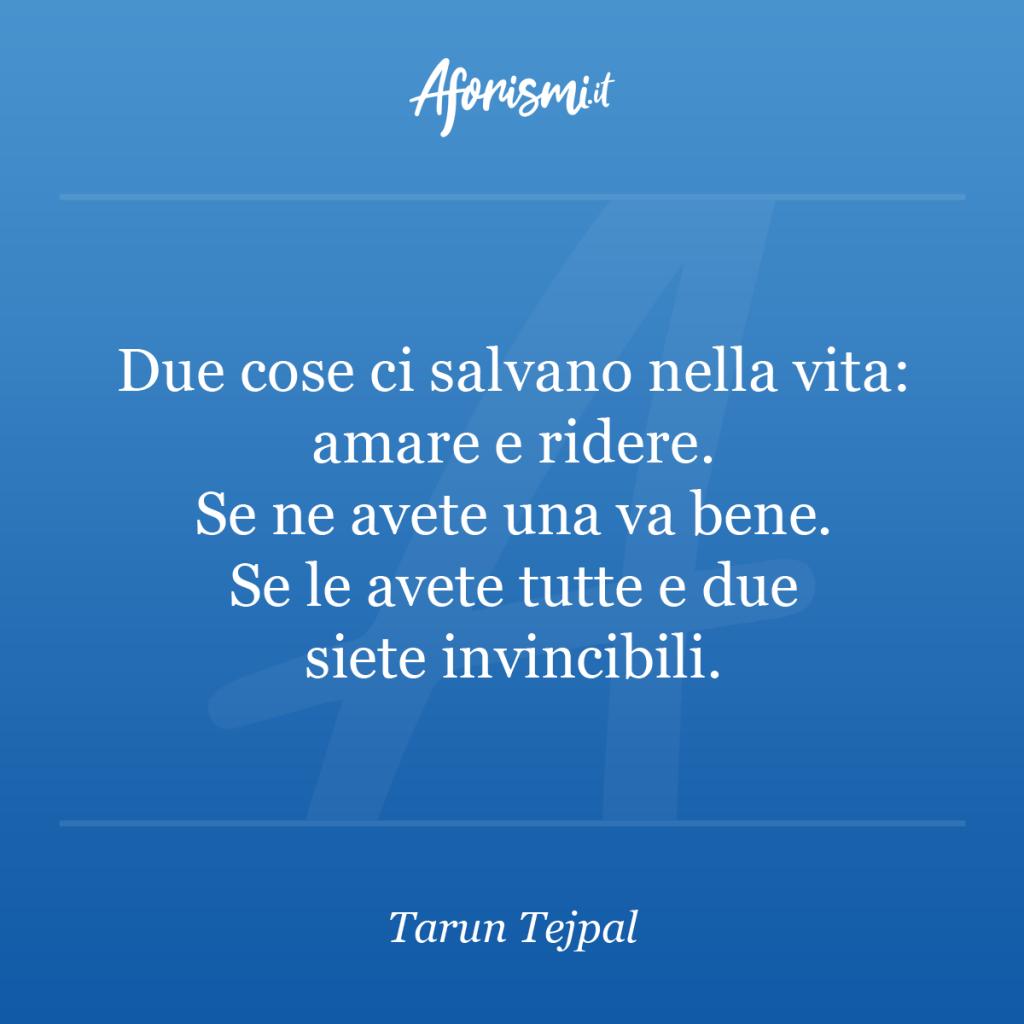 Aforisma Tarun Tejpal - Due cose ci salvano nella vita: amare e ridere. Se ne avete una va bene. Se le avete tutte e due siete invincibili.