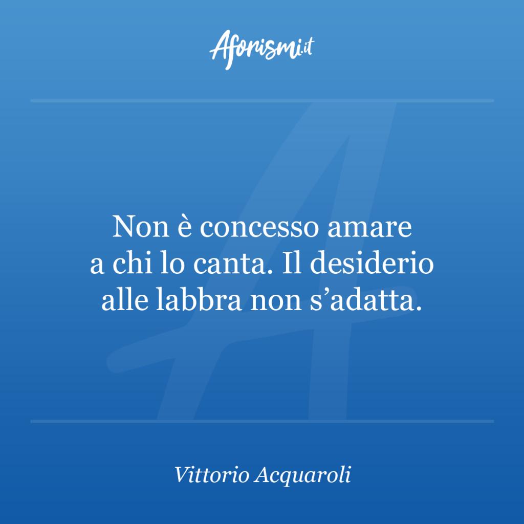 Aforisma Vittorio Acquaroli - Non è concesso amare a chi lo canta. Il desiderio alle labbra non s'adatta.