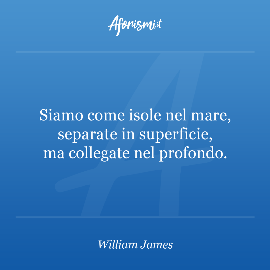 Aforisma William James - Siamo come isole nel mare, separate in superficie, ma collegate nel profondo.