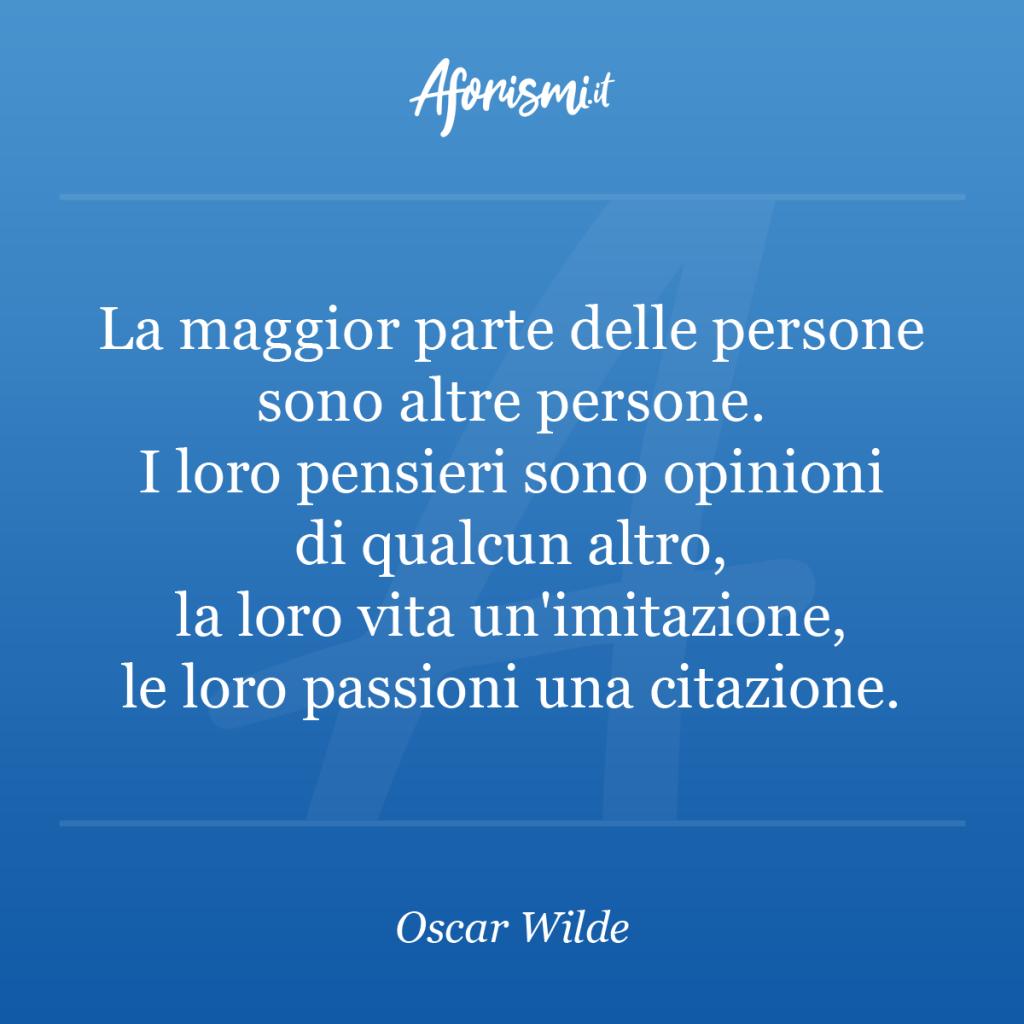Aforisma Oscar Wilde - La maggior parte delle persone sono altre persone. I loro pensieri sono opinioni di qualcun altro, la loro vita un'imitazione, le loro passioni una citazione.