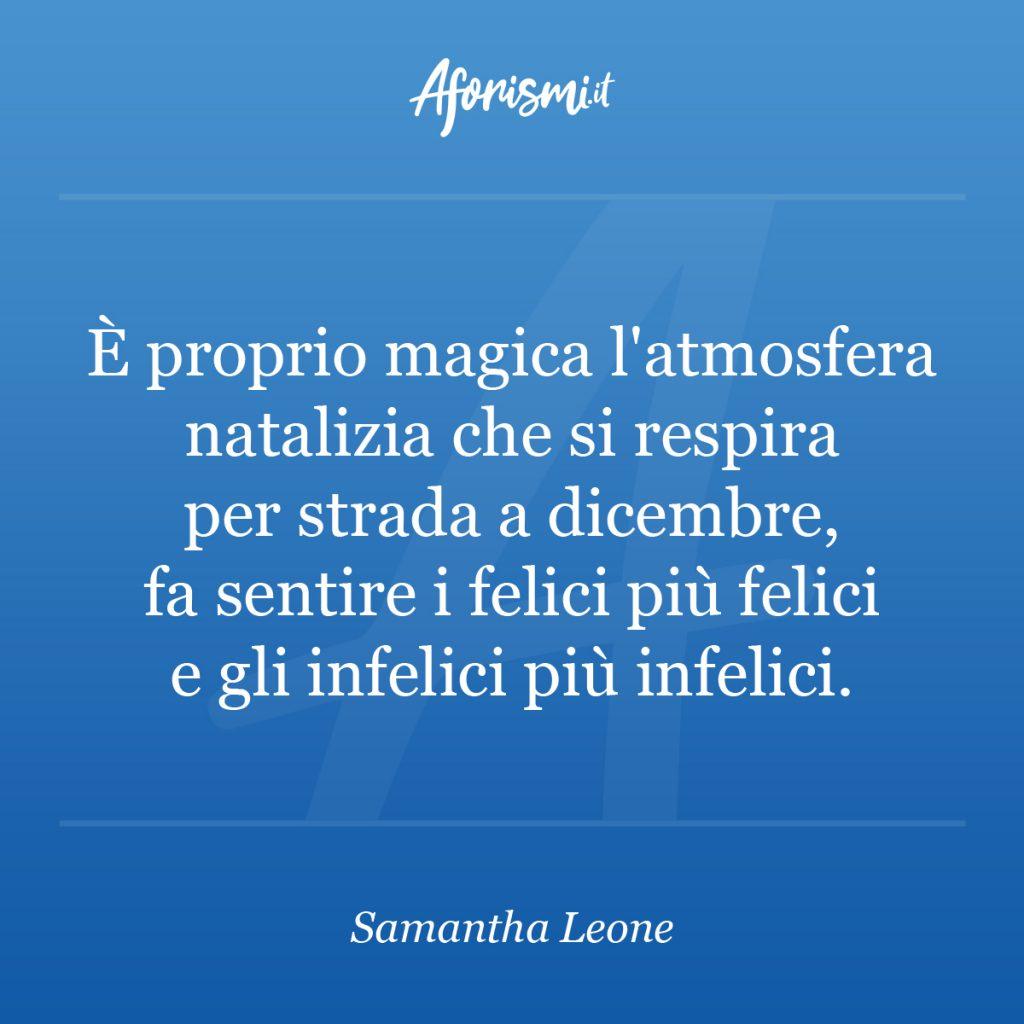 Aforisma Samantha Leone - È proprio magica l'atmosfera natalizia che si respira per strada a dicembre, fa sentire i felici più felici e gli infelici più infelici.