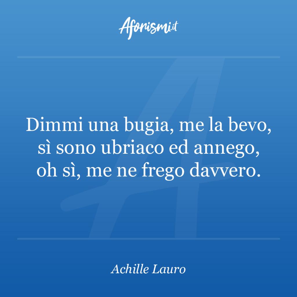 Aforisma Achille Lauro - Dimmi una bugia, me la bevo, sì sono ubriaco ed annego, oh sì, me ne frego davvero.