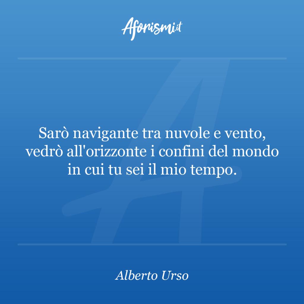 Aforisma Alberto Urso - Sarò navigante tra nuvole e vento, vedrò all'orizzonte i confini del mondo in cui tu sei il mio tempo.