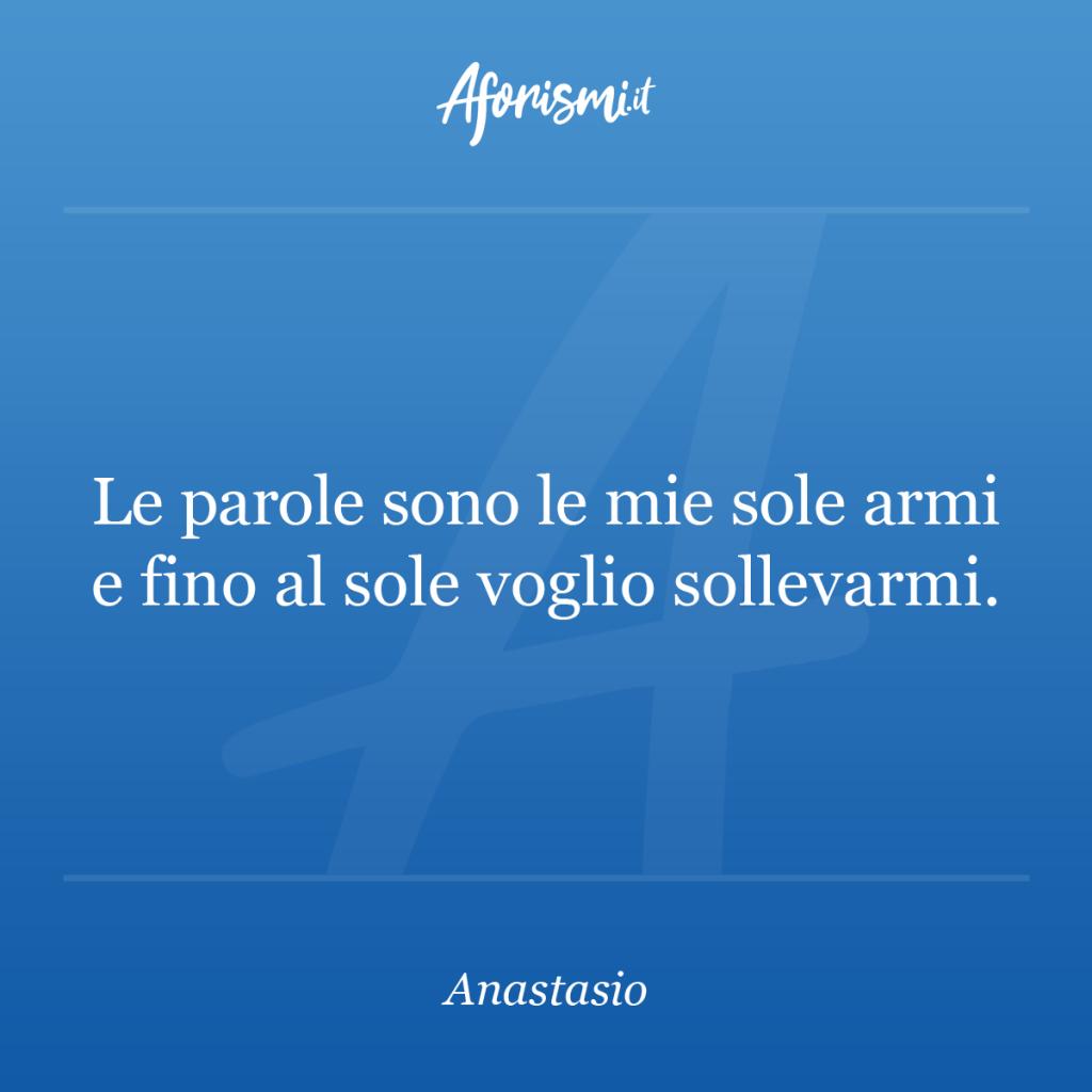 Aforisma Anastasio - Le parole sono le mie sole armi e fino al sole voglio sollevarmi.