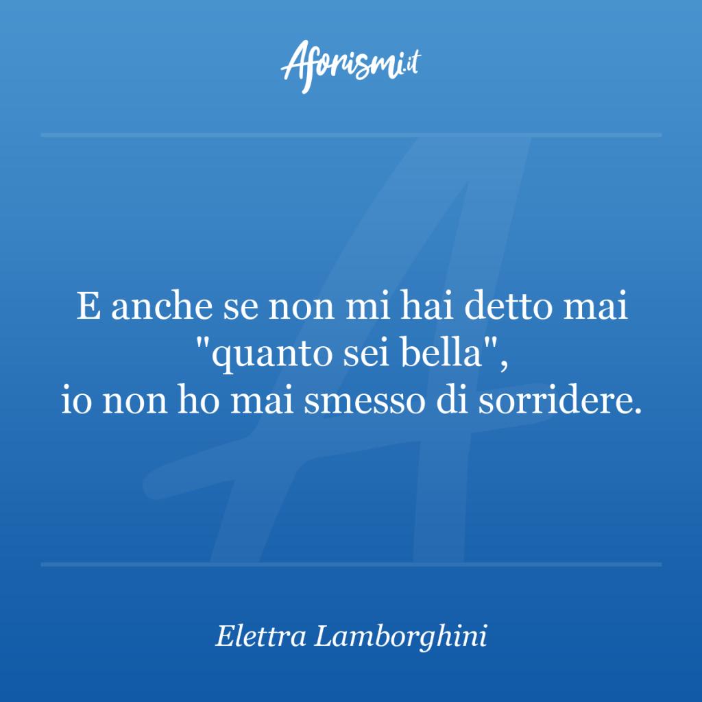 """Aforisma Elettra Lamborghini - E anche se non mi hai detto mai """"quanto sei bella"""", io non ho mai smesso di sorridere."""