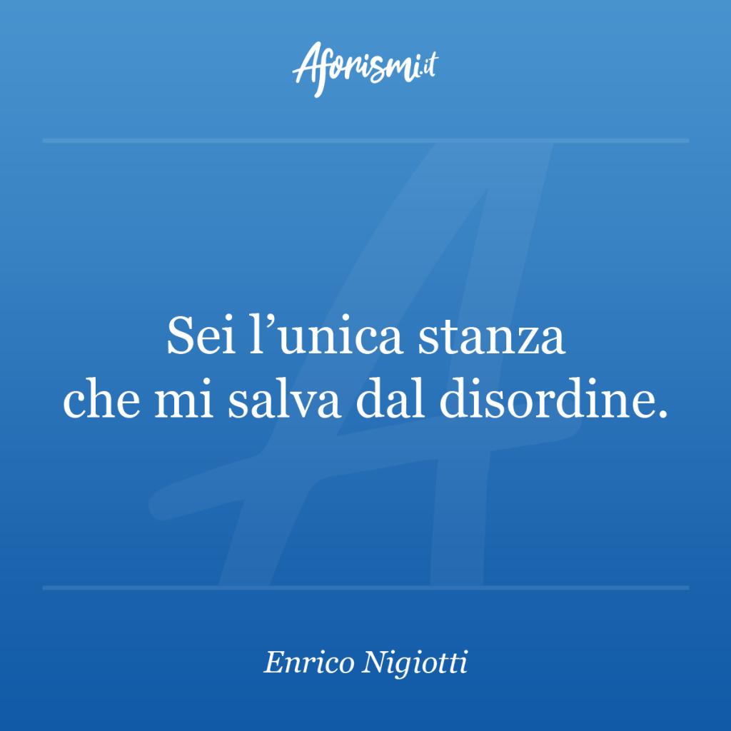 Aforisma Enrico Nigiotti - Sei l'unica stanza che mi salva dal disordine.