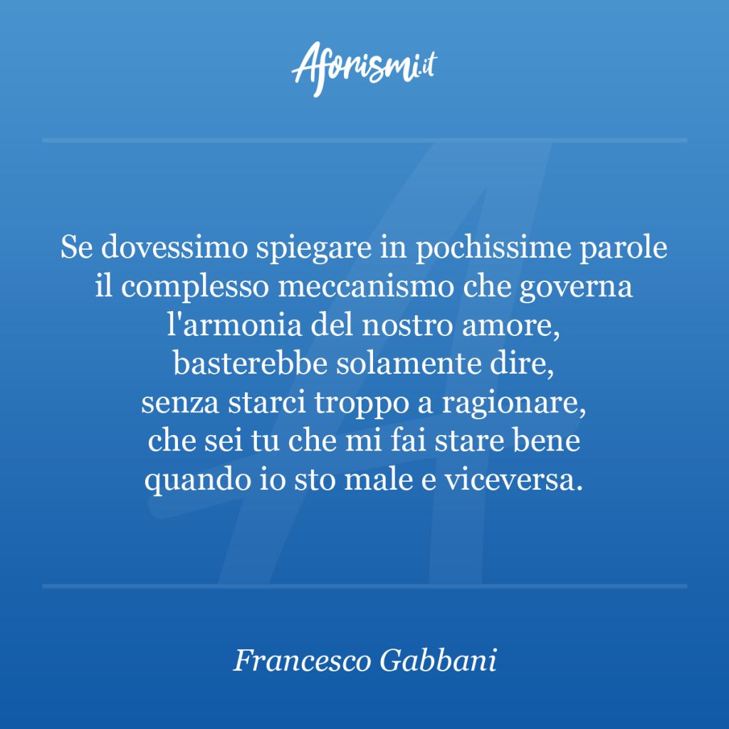 Aforisma Francesco Gabbani - Se dovessimo spiegare in pochissime parole il complesso meccanismo che governa l'armonia del nostro amore, basterebbe solamente dire, senza starci troppo a ragionare, che sei tu che mi fai stare bene quando io sto male e viceversa.