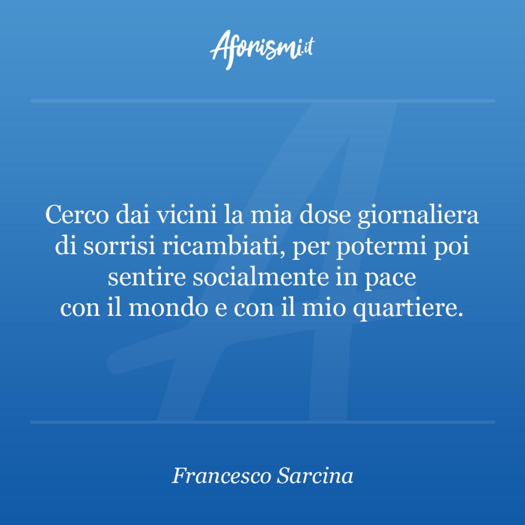 Aforisma Francesco Sarcina - Cerco dai vicini la mia dose giornaliera di sorrisi ricambiati, per potermi poi sentire socialmente in pace con il mondo e con il mio quartiere.