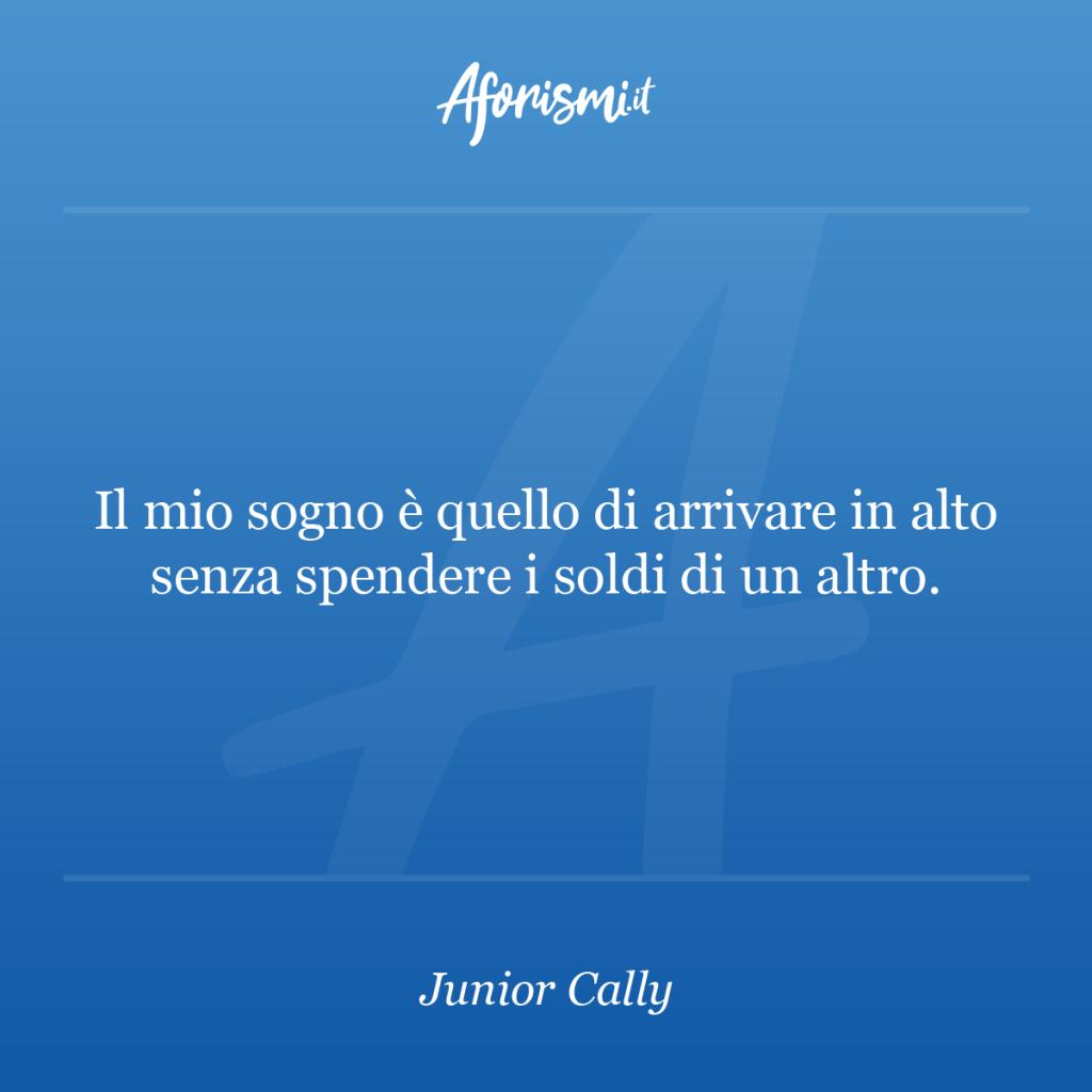 Aforisma Junior Cally - Il mio sogno è quello di arrivare in alto senza spendere i soldi di un altro.
