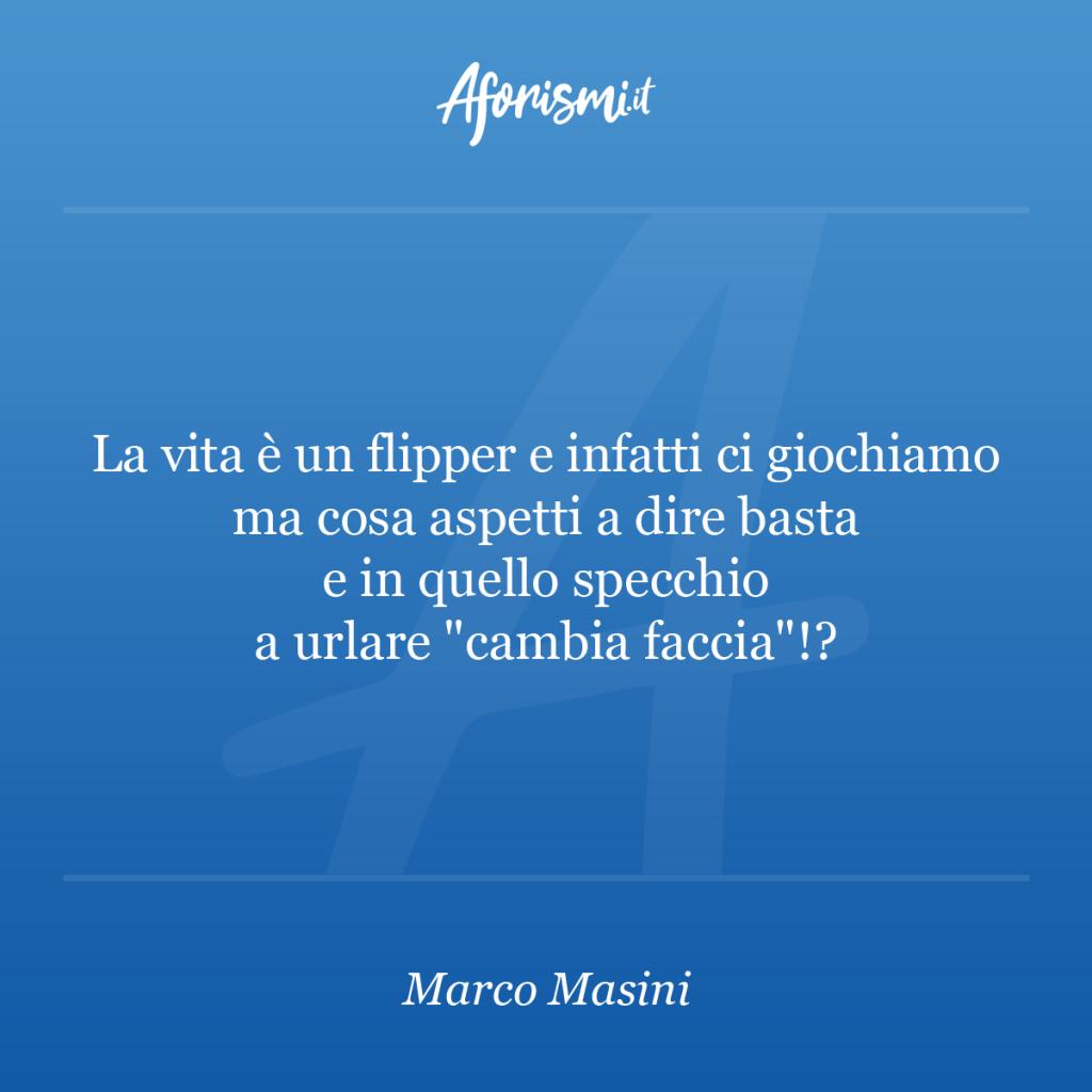 """Aforisma Marco Masini - La vita è un flipper e infatti ci giochiamo ma cosa aspetti a dire basta e in quello specchio a urlare """"cambia faccia""""!?"""