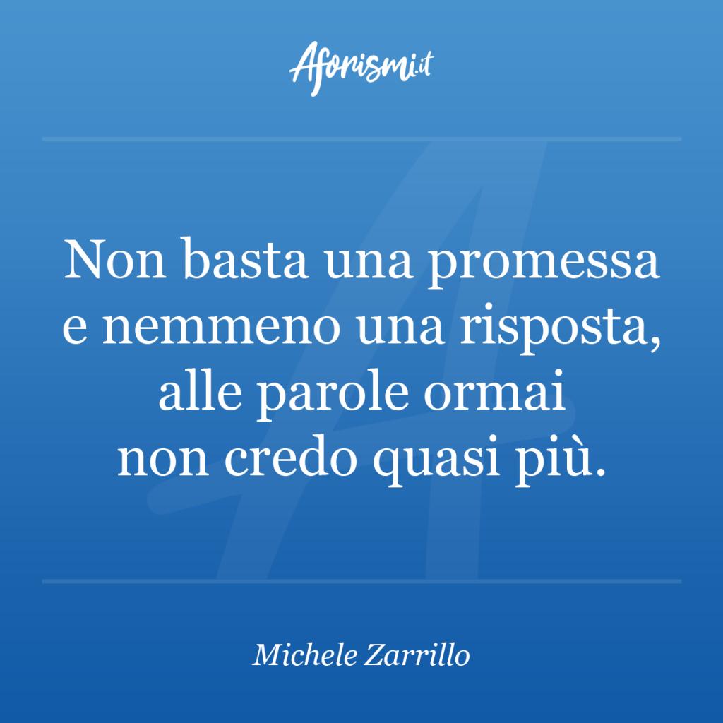 Aforisma Michele Zarrillo - Non basta una promessa e nemmeno una risposta, alle parole ormai non credo quasi più.