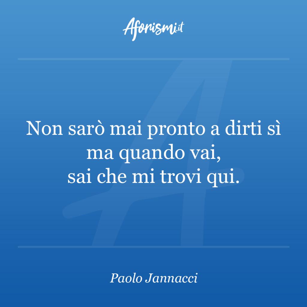 Aforisma Paolo Jannacci - Non sarò mai pronto a dirti sì ma quando vai, sai che mi trovi qui.