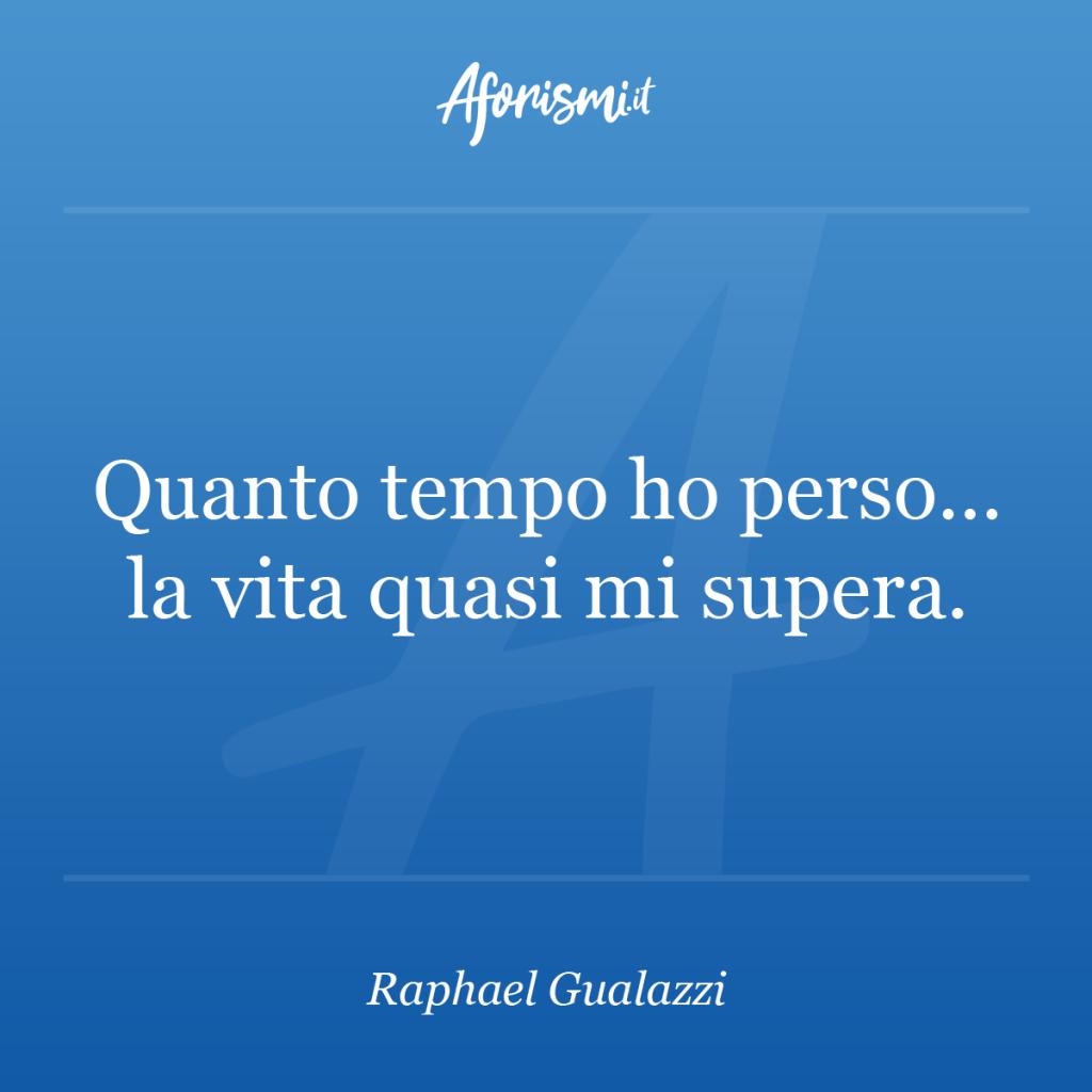 Aforisma Raphael Gualazzi - Quanto tempo ho perso... la vita quasi mi supera.