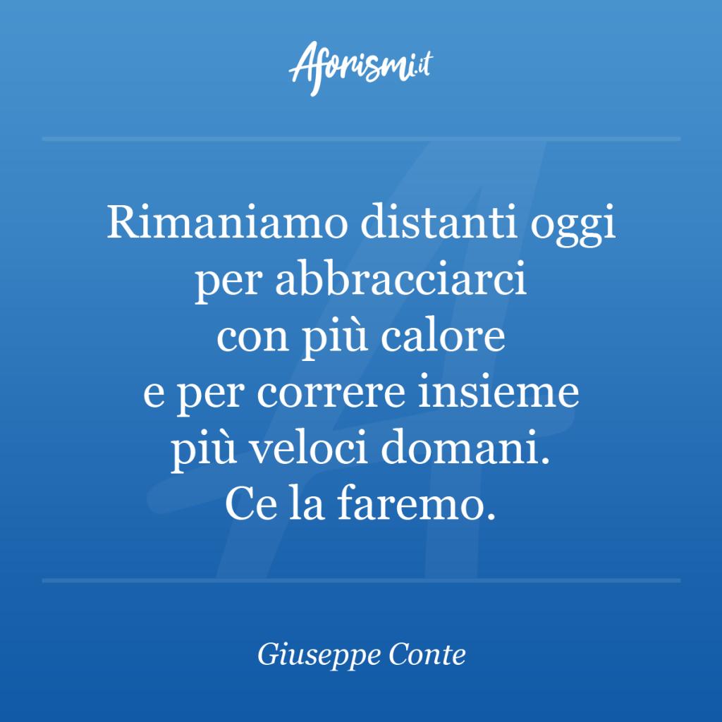 Giuseppe Conte - Rimaniamo distanti oggi per abbracciarci con più calore e  per correre insieme più veloci domani. Ce la faremo. | Aforismi.it