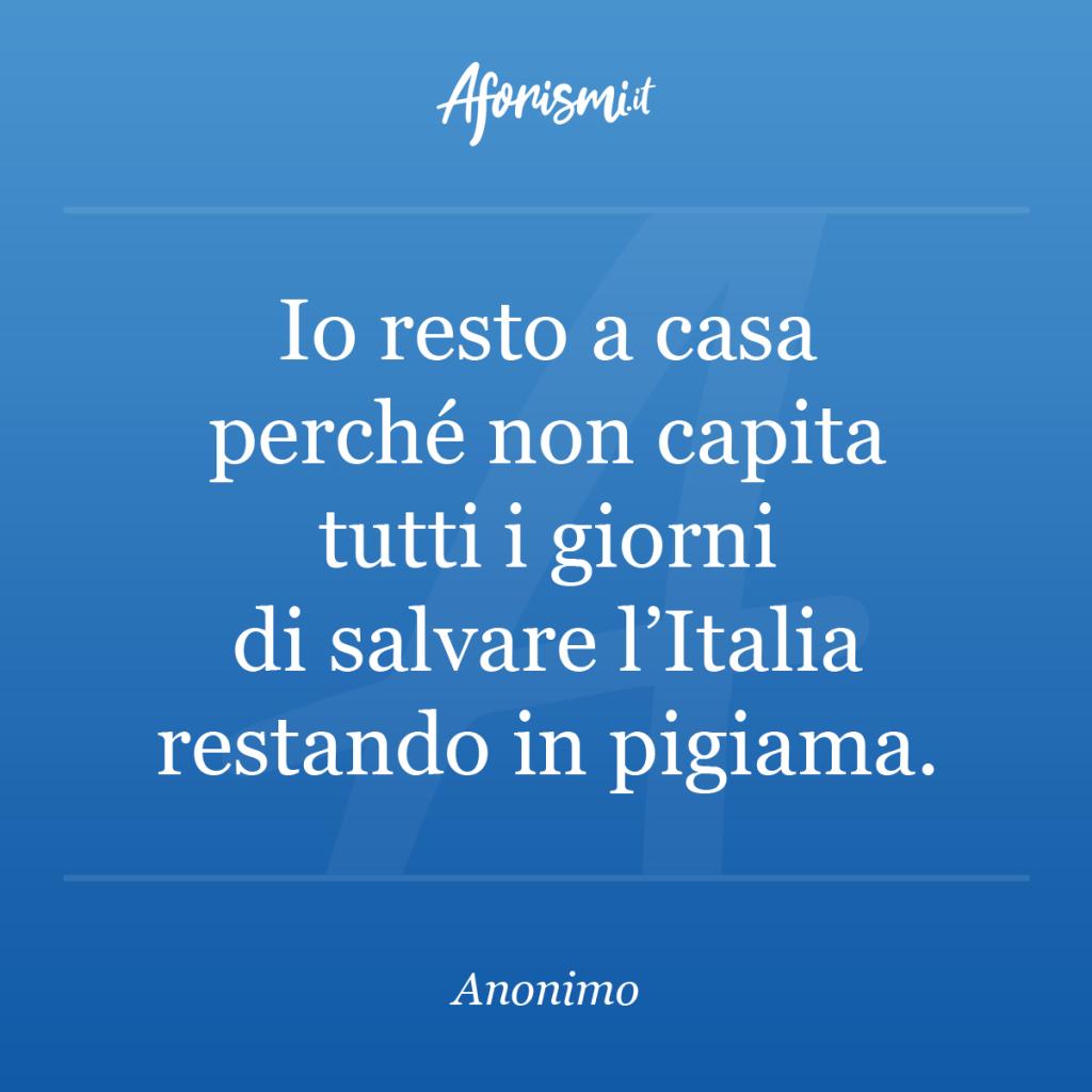 Aforisma - Io resto a casa perché non capita tutti i giorni di salvare l'Italia restando in pigiama.
