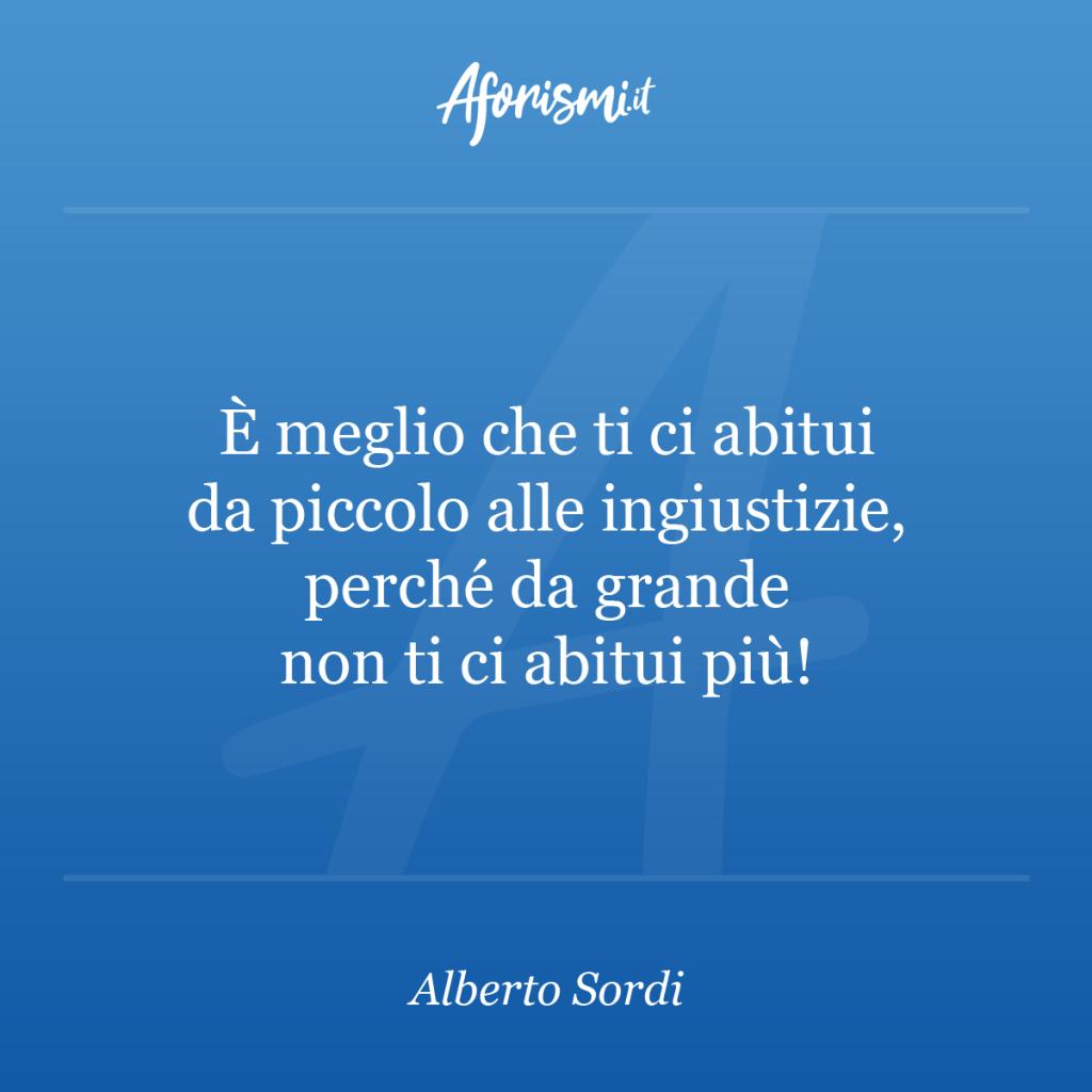 Aforisma Alberto Sordi - È meglio che ti ci abitui da piccolo alle ingiustizie, perché da grande non ti ci abitui più!