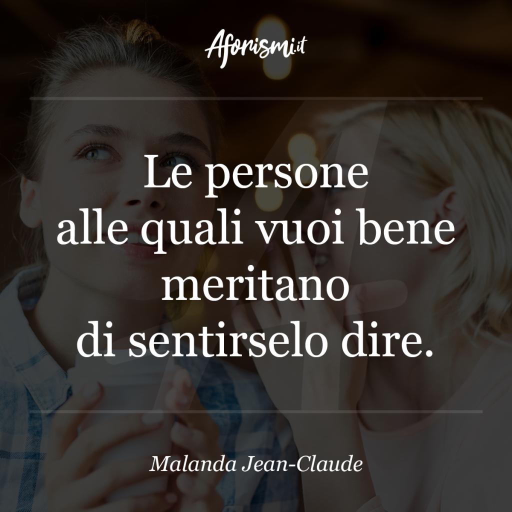 Aforisma Malanda Jean-Claude - Le persone alle quali vuoi bene meritano di sentirselo dire.